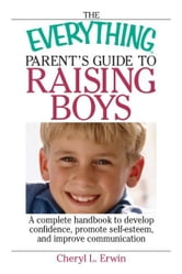 The Everything Parent's Guide To Raising Boys: A Complete Handbook to Develop Confidence, Promote Self-esteem, And Improve Communication ebook by Cheryl L. Erwin