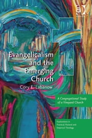 Evangelicalism and the Emerging Church - A Congregational Study of a Vineyard Church ebook by Dr Cory E Labanow,Revd Jeff Astley,Revd Canon Leslie J Francis,Very Revd Prof Martyn Percy,Dr Nicola Slee