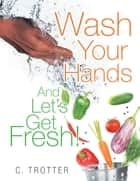 Wash Your Hands and Lets Get Fresh! ebook by C. Trotter