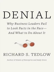 Denial - Why Business Leaders Fail to Look Facts in the Face--and What to Do About It ebook by Richard S. Tedlow
