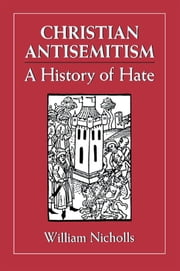 Christian Antisemitism - A History of Hate ebook by William Nicholls