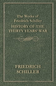 The Works of Friedrich Schiller - History of the Thirty Years' War ebook by Friedrich Schiller