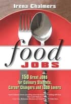 Food Jobs: 150 Great Jobs for Culinary Students, Career Changers and FOOD Lovers ebook by Chalmers, Irena