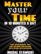 Master Your Time in 10 Minutes a Day: Time Management Tips for Anyone Struggling with Work – Life Balance - How to Change Your Life in 10 Minutes a Day, #4 ebook by Michal Stawicki