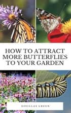 How To Attract More Butterflies To Your Garden ebook by Douglas Green