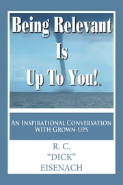 "Being Relevant Is up to You! - An Inspirational Conversation with Grown-Ups ebook by R. C. ""Dick"" Eisenach"