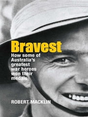 Bravest - How some of Australia's greatest war heroes won their medals ebook by Robert Macklin