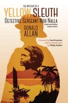 The Mystery of A Yellow Sleuth - Detective Sergeant Nor Nalla, Federated Malay States Police ebook by Ronald Allan, Paul H. Kratoska, Philip Holden