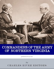 Commanders of the Army of Northern Virginia: The Lives and Careers of Robert E. Lee and Joseph E. Johnston ebook by Charles River Editors