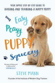 Easy Peasy Puppy Squeezy - Your simple step-by-step guide to raising and training a happy puppy ebook by Steve Mann
