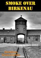 Smoke Over Birkenau [Illustrated Edition] ebook by Seweryna Szmaglewska,Jadwiga Rynas
