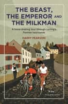 The Beast, the Emperor and the Milkman - A Bone-shaking Tour through Cycling's Flemish Heartlands 電子書籍 by Harry Pearson