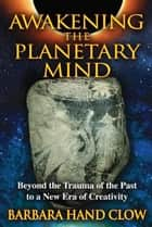 Awakening the Planetary Mind: Beyond the Trauma of the Past to a New Era of Creativity - Beyond the Trauma of the Past to a New Era of Creativity ebook by Barbara Hand Clow