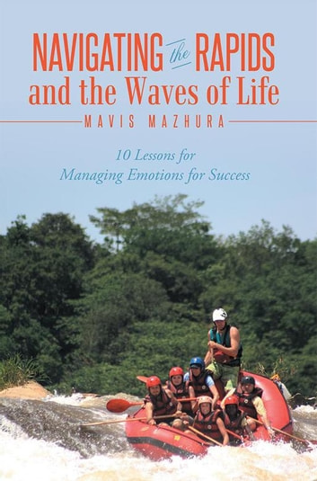 Navigating the Rapids and the Waves of Life - 10 Lessons for Managing Emotions for Success ebook by Mavis Mazhura