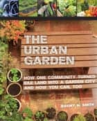The Urban Garden - How One Community Turned Idle Land into a Garden City and How You Can, Too ebook by Jeremy N. Smith, Chad Harder, Sepp Jannotta,...
