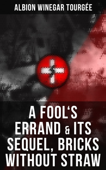 A FOOL'S ERRAND & Its Sequel, Bricks Without Straw - The Classics Which Condemned the Terrorism of Ku Klux Klan and Fought for Preventing the Southern Hate Violence ebook by Albion Winegar Tourgée