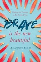 Brave Is the New Beautiful - Finding the Courage to Be the Real You ebook by Lee Wolfe Blum, Shannon Ethridge