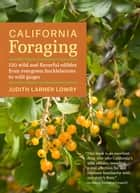 California Foraging - 120 Wild and Flavorful Edibles from Evergreen Huckleberries to Wild Ginger ebook by Judith Larner Lowry
