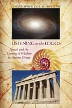 Listening to the Logos - Speech and the Coming of Wisdom in Ancient Greece ebook by Christopher Lyle Johnstone, Thomas W. Benson