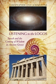Listening to the Logos - Speech and the Coming of Wisdom in Ancient Greece ebook by Christopher Lyle Johnstone,Thomas W. Benson