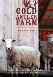 Cold Antler Farm - A Memoir of Growing Food and Celebrating Life on a Scrappy Six-Acre Homestead ebook by Jenna Woginrich