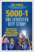 5000-1: The Leicester City Story - How We Beat the Odds to Become Premier League Champions ebook by Rob Tanner, Alan Smith