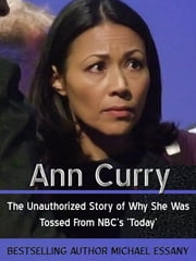 Ann Curry: The Unauthorized Story of Why She Was Tossed From NBC's 'Today' ebook by Michael Essany