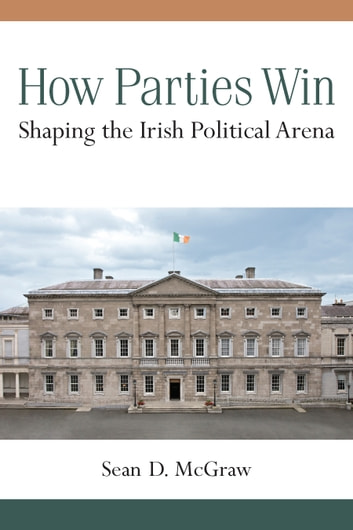 How Parties Win - Shaping the Irish Political Arena ebook by Sean D McGraw