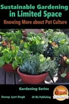 Sustainable Gardening in Limited Space: Knowing More about Pot Culture ebook by Dueep Jyot Singh