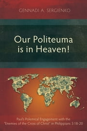 "Our Politeuma is in Heaven! - Paul's Polemical Engagement with the ""Enemies of the Cross of Christ"" in Philippians 3:18-20 ebook by Gennadi A. Sergienko"