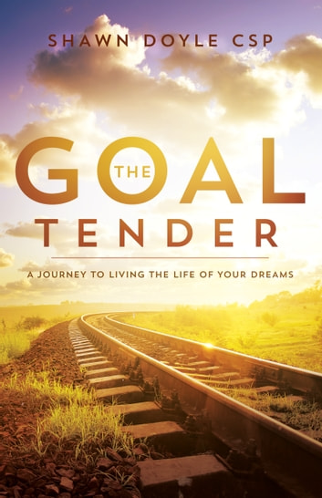 The Goal Tender - A Journey to Living the Life of Your Dreams ebook by Shawn Doyle, CSP