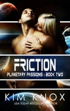 Friction - Planetary Passions, #2 ebook by Kim Knox