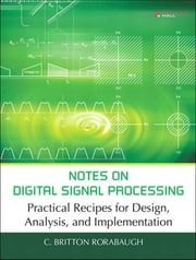 Notes on Digital Signal Processing - Practical Recipes for Design, Analysis and Implementation, Portable Documents ebook by C. Britton Rorabaugh