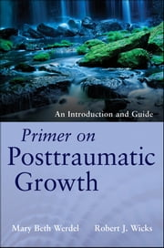 Primer on Posttraumatic Growth - An Introduction and Guide ebook by Mary Beth Werdel,Robert J. Wicks