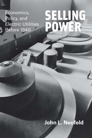 Selling Power - Economics, Policy, and Electric Utilities Before 1940 ebook by John L. Neufeld