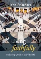 Living Faithfully - Following Christ in everyday life ebook by John Pritchard