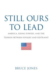 Still Ours to Lead - America, Rising Powers, and the Tension between Rivalry and Restraint ebook by Bruce D. Jones