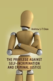 The Privilege Against Self-Incrimination and Criminal Justice ebook by Andrew L-T Choo