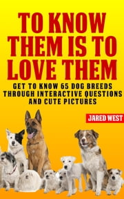 To Know Them is to Love Them - Get to Know 65 Dog Breeds Through Interactive Questions and Cute Pictures ebook by Jared West