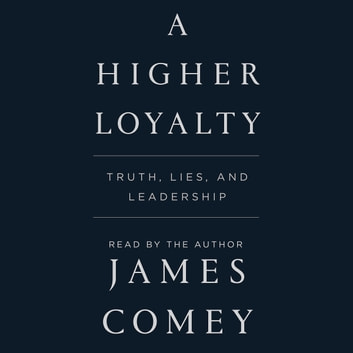 A Higher Loyalty - Truth, Lies, and Leadership audiobook by James Comey