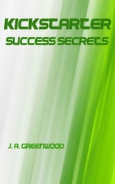 Kickstarter Success Secrets: You Can Succeed at Crowdfunding! ebook by J. Alexander Greenwood