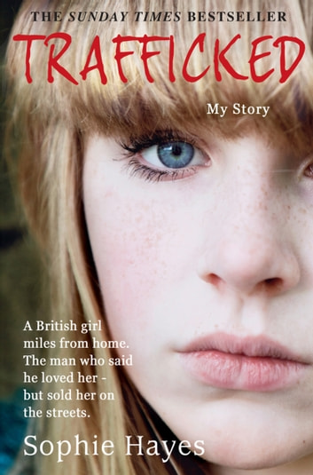 Trafficked: The Terrifying True Story of a British Girl Forced into the Sex Trade ebook by Sophie Hayes