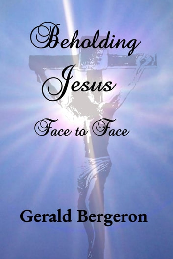 Beholding Jesus, Face to Face ebook by Gerald Bergeron