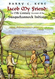 Jacob My Friend: His 17th Century Account of the Susquehannock Indians ebook by Barry C. Kent