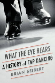 What the Eye Hears - A History of Tap Dancing ebook by Kobo.Web.Store.Products.Fields.ContributorFieldViewModel