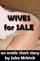 Wives For Sale ebook by Jake Mrkink