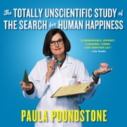 The Totally Unscientific Study of the Search for Human Happiness audiobook by Paula Poundstone