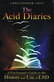 The Acid Diaries: A Psychonaut's Guide to the History and Use of LSD - A Psychonaut's Guide to the History and Use of LSD ebook by Christopher Gray