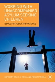 Working with Unaccompanied Asylum Seeking Children - Issues for Policy and Practice ebook by Ravi K.S. Kohli,Fiona Mitchell