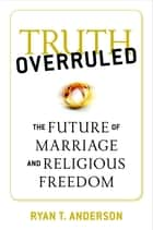 Truth Overruled - The Future of Marriage and Religious Freedom ebook by Ryan T. Anderson